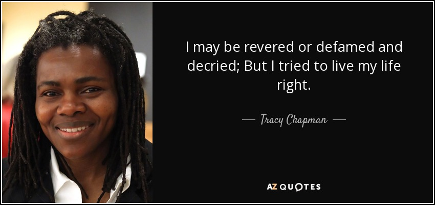 I may be revered or defamed and decried; But I tried to live my life right. - Tracy Chapman