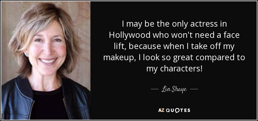 I may be the only actress in Hollywood who won't need a face lift, because when I take off my makeup, I look so great compared to my characters! - Lin Shaye