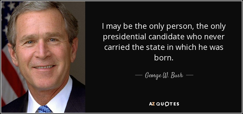 I may be the only person, the only presidential candidate who never carried the state in which he was born. - George W. Bush