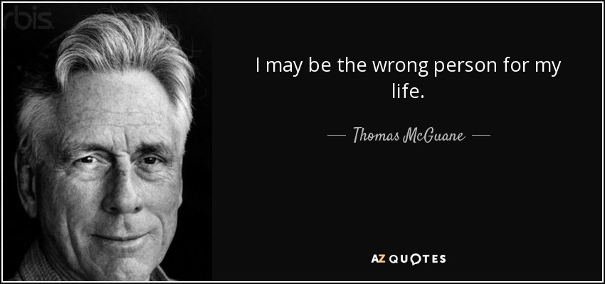 I may be the wrong person for my life. - Thomas McGuane