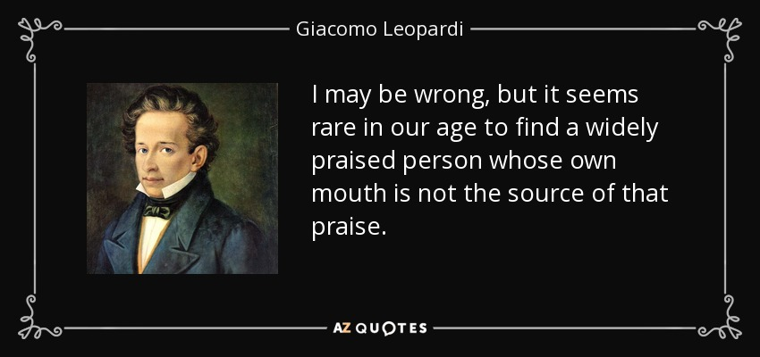 I may be wrong, but it seems rare in our age to find a widely praised person whose own mouth is not the source of that praise. - Giacomo Leopardi