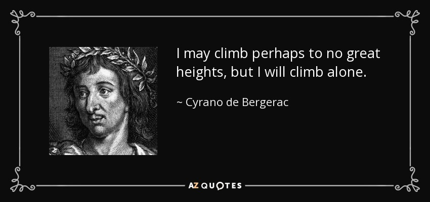 I may climb perhaps to no great heights, but I will climb alone. - Cyrano de Bergerac