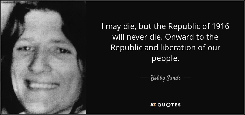 I may die, but the Republic of 1916 will never die. Onward to the Republic and liberation of our people. - Bobby Sands