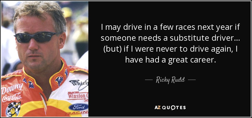 I may drive in a few races next year if someone needs a substitute driver ... (but) if I were never to drive again, I have had a great career. - Ricky Rudd