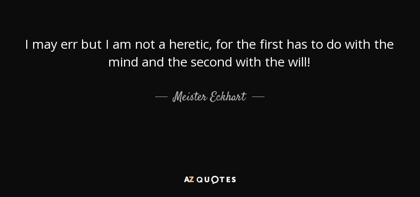 I may err but I am not a heretic, for the first has to do with the mind and the second with the will! - Meister Eckhart