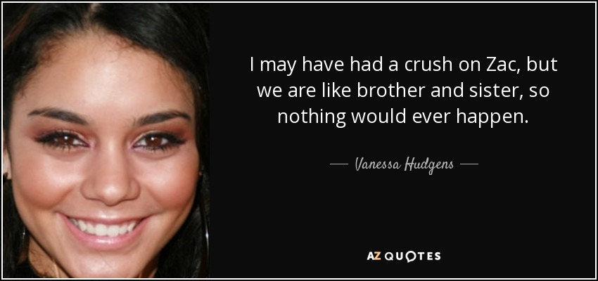 I may have had a crush on Zac, but we are like brother and sister, so nothing would ever happen. - Vanessa Hudgens