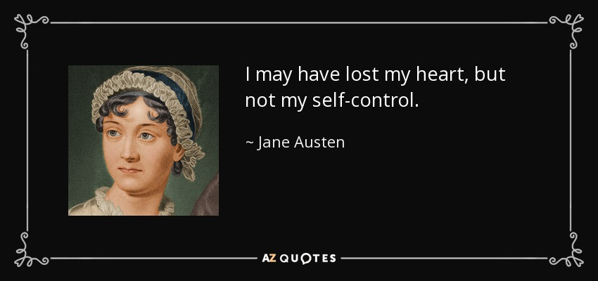 I may have lost my heart, but not my self-control. - Jane Austen