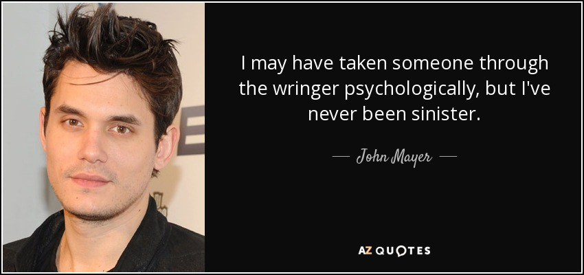 I may have taken someone through the wringer psychologically, but I've never been sinister. - John Mayer