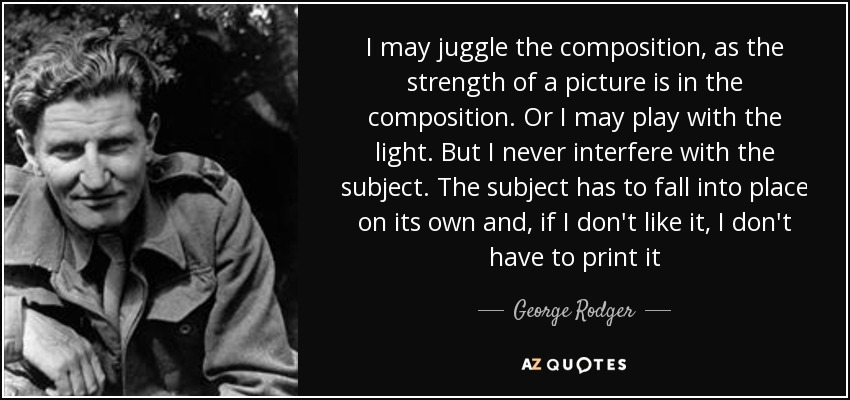 I may juggle the composition, as the strength of a picture is in the composition. Or I may play with the light. But I never interfere with the subject. The subject has to fall into place on its own and, if I don't like it, I don't have to print it - George Rodger