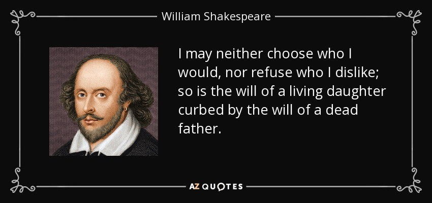 I may neither choose who I would, nor refuse who I dislike; so is the will of a living daughter curbed by the will of a dead father. - William Shakespeare