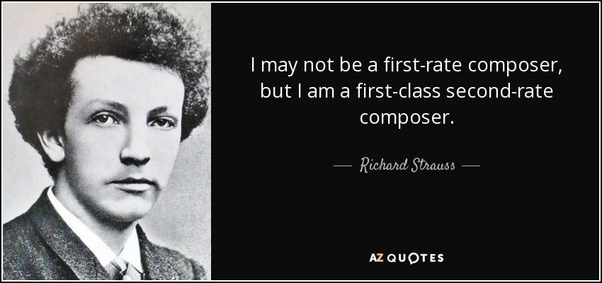 I may not be a first-rate composer, but I am a first-class second-rate composer. - Richard Strauss