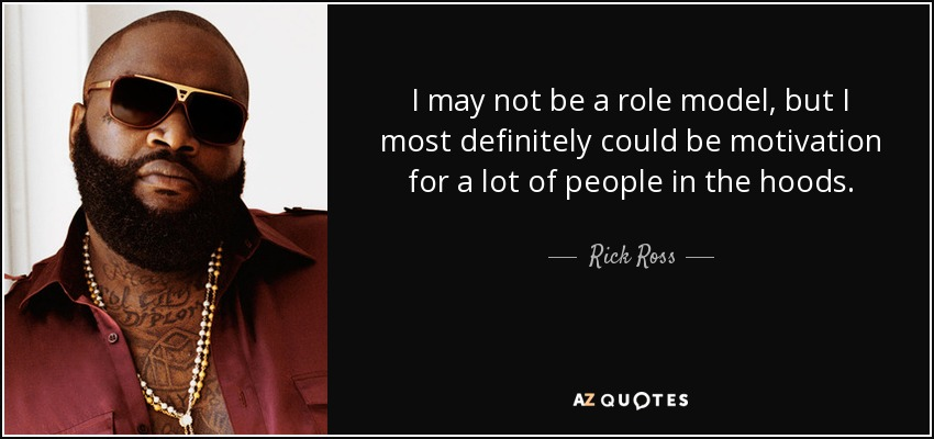 I may not be a role model, but I most definitely could be motivation for a lot of people in the hoods. - Rick Ross