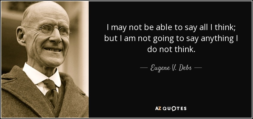 I may not be able to say all I think, but I am not going to say anything I do not think. - Eugene V. Debs