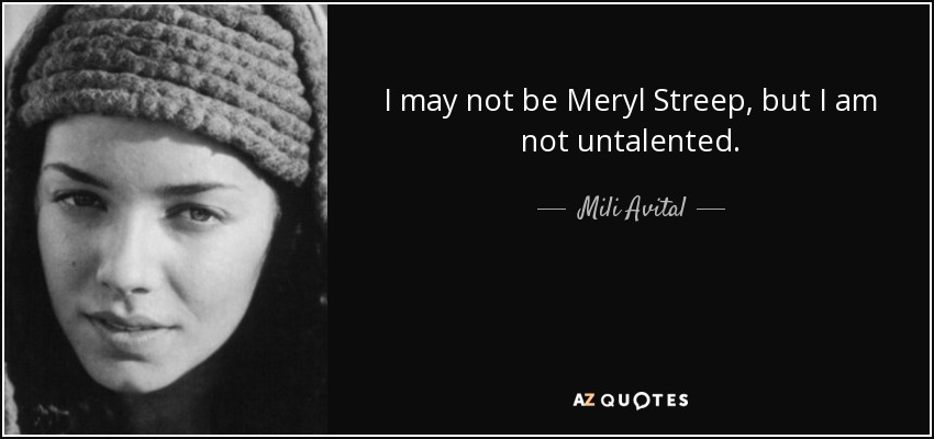 I may not be Meryl Streep, but I am not untalented. - Mili Avital