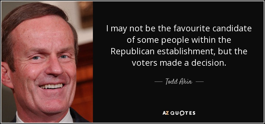 I may not be the favourite candidate of some people within the Republican establishment, but the voters made a decision. - Todd Akin