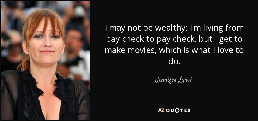I may not be wealthy; I'm living from pay check to pay check, but I get to make movies, which is what I love to do. - Jennifer Lynch