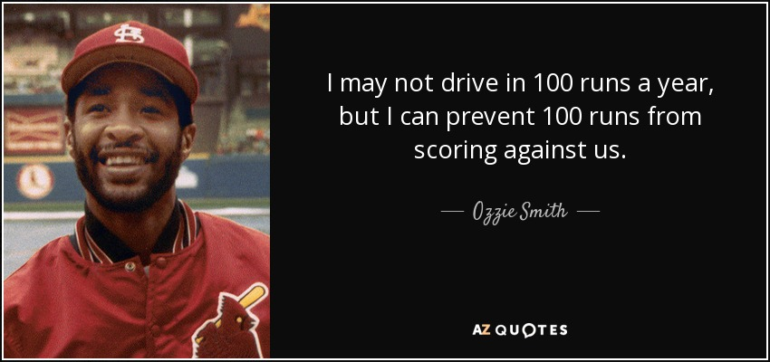 I may not drive in 100 runs a year, but I can prevent 100 runs from scoring against us. - Ozzie Smith