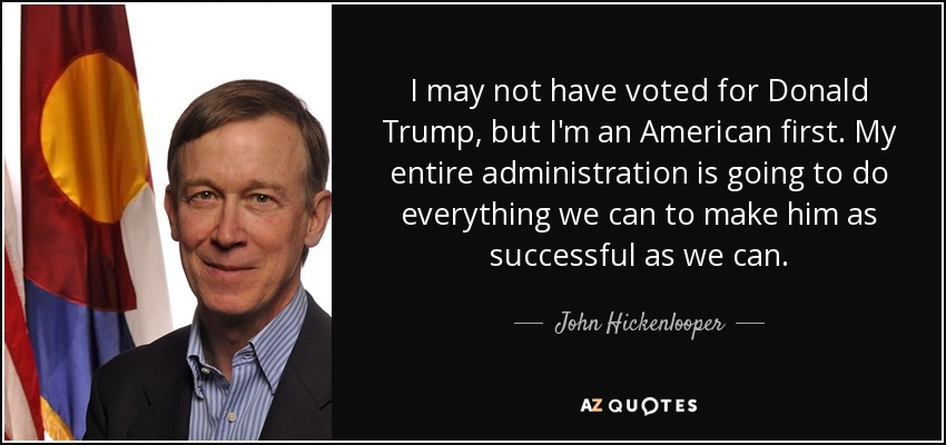 I may not have voted for Donald Trump, but I'm an American first. My entire administration is going to do everything we can to make him as successful as we can. - John Hickenlooper