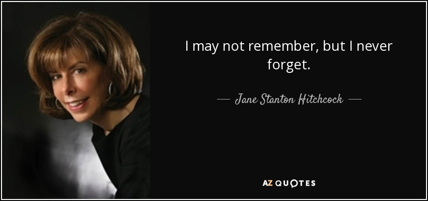 I may not remember, but I never forget. - Jane Stanton Hitchcock