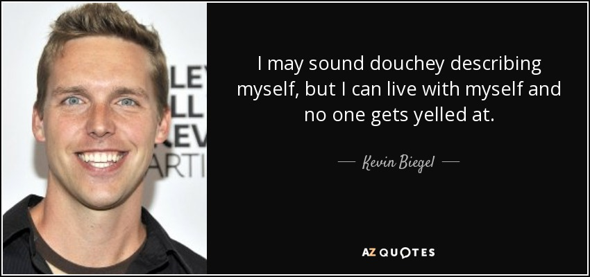 I may sound douchey describing myself, but I can live with myself and no one gets yelled at. - Kevin Biegel