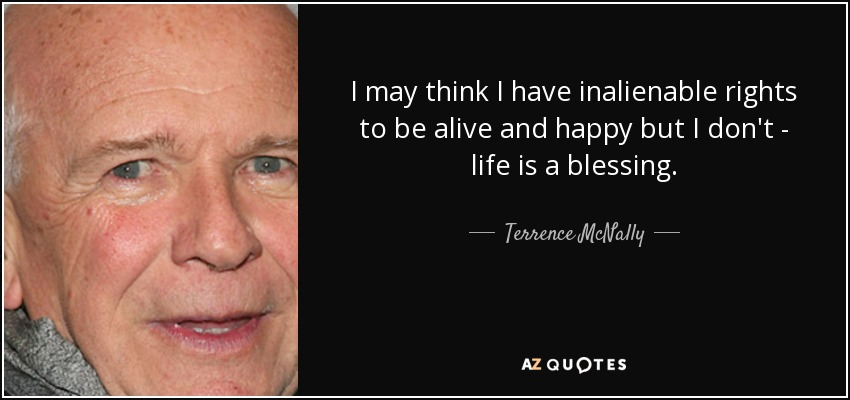 I may think I have inalienable rights to be alive and happy but I don't - life is a blessing. - Terrence McNally