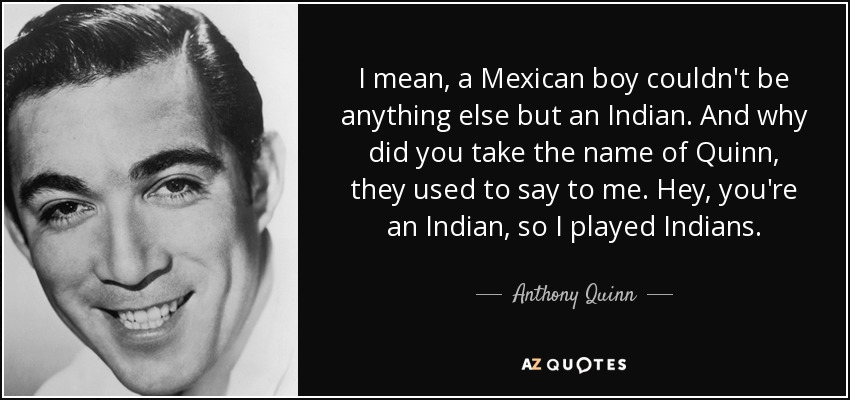I mean, a Mexican boy couldn't be anything else but an Indian. And why did you take the name of Quinn, they used to say to me. Hey, you're an Indian, so I played Indians. - Anthony Quinn