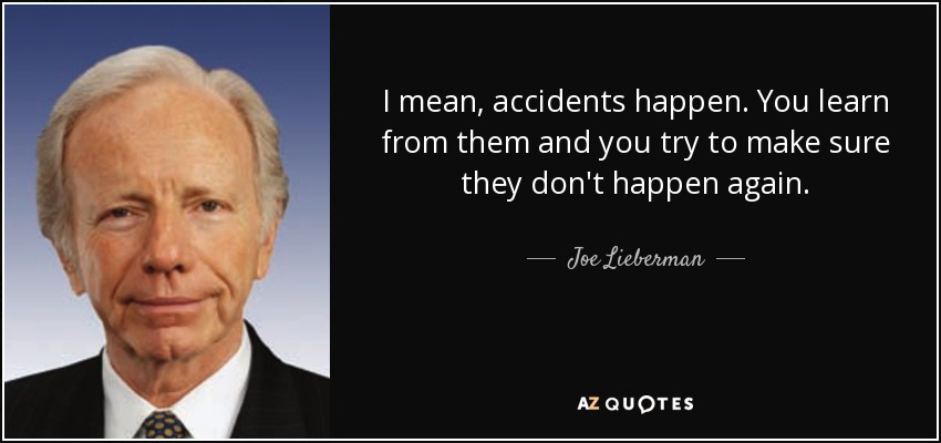 I mean, accidents happen. You learn from them and you try to make sure they don't happen again. - Joe Lieberman