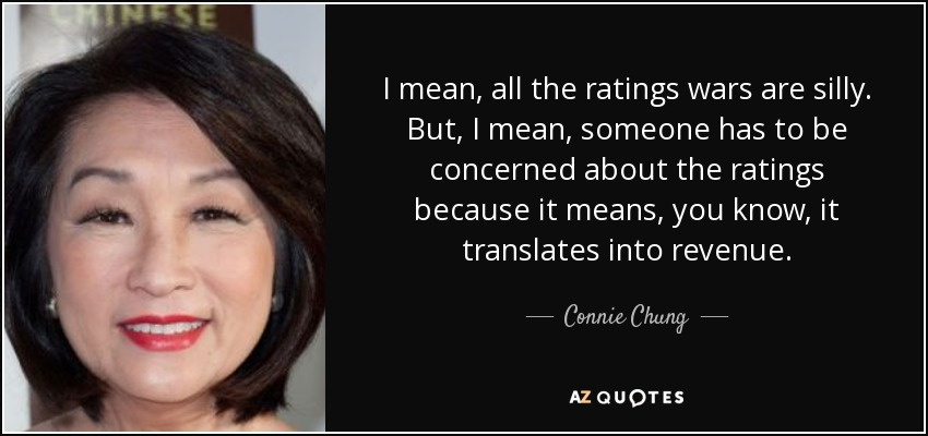 I mean, all the ratings wars are silly. But, I mean, someone has to be concerned about the ratings because it means, you know, it translates into revenue. - Connie Chung