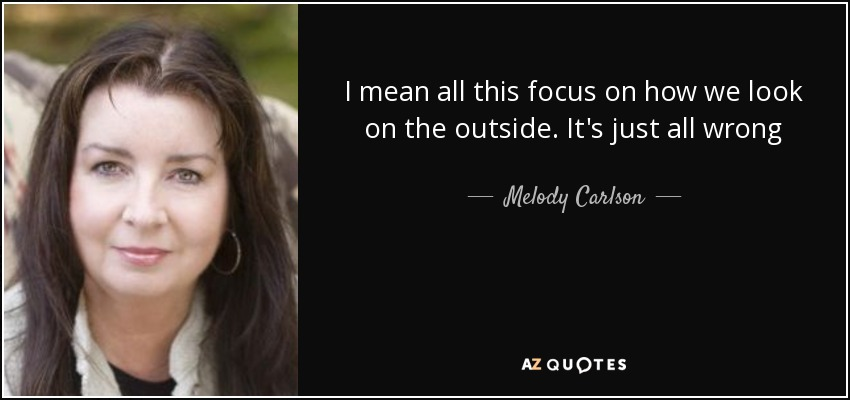 I mean all this focus on how we look on the outside. It's just all wrong - Melody Carlson
