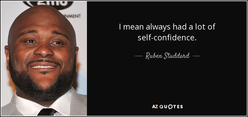 I mean always had a lot of self-confidence. - Ruben Studdard