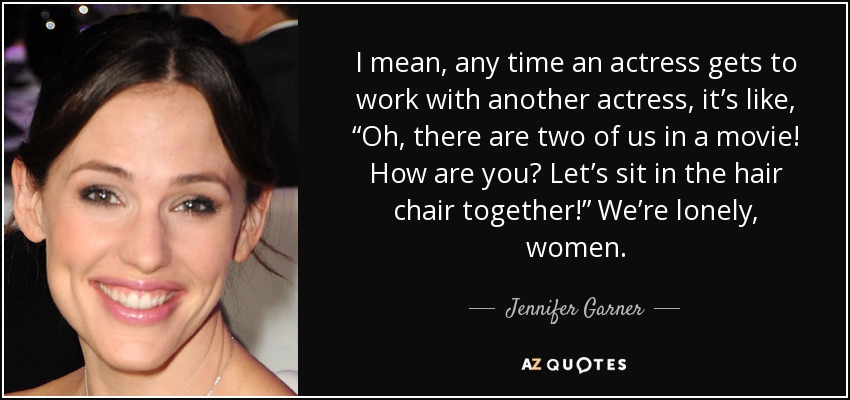 """I mean, any time an actress gets to work with another actress, it's like, """"Oh, there are two of us in a movie! How are you? Let's sit in the hair chair together!"""" We're lonely, women. - Jennifer Garner"""