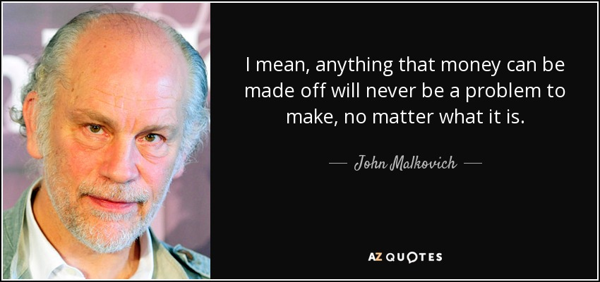 I mean, anything that money can be made off will never be a problem to make, no matter what it is. - John Malkovich
