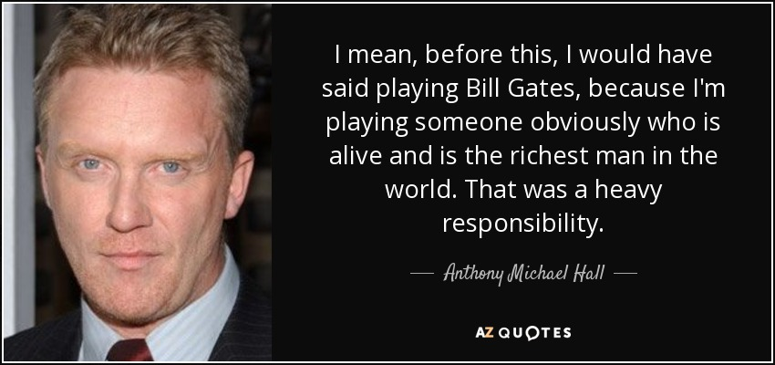 I mean, before this, I would have said playing Bill Gates, because I'm playing someone obviously who is alive and is the richest man in the world. That was a heavy responsibility. - Anthony Michael Hall