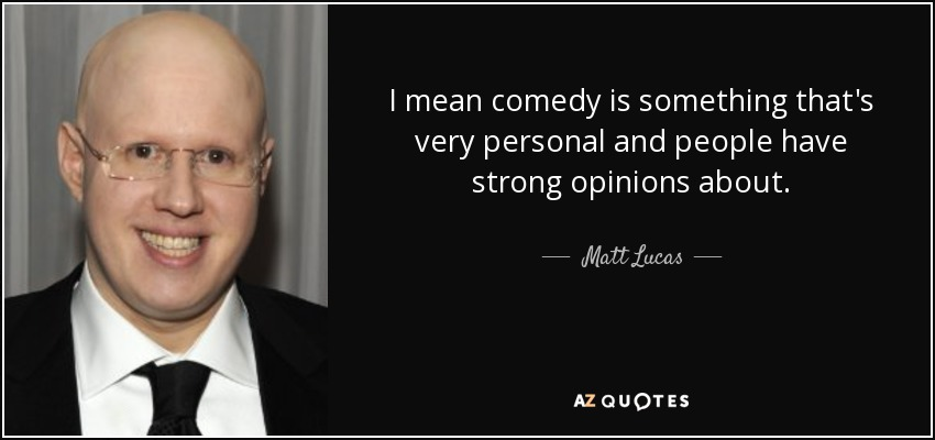 I mean comedy is something that's very personal and people have strong opinions about. - Matt Lucas