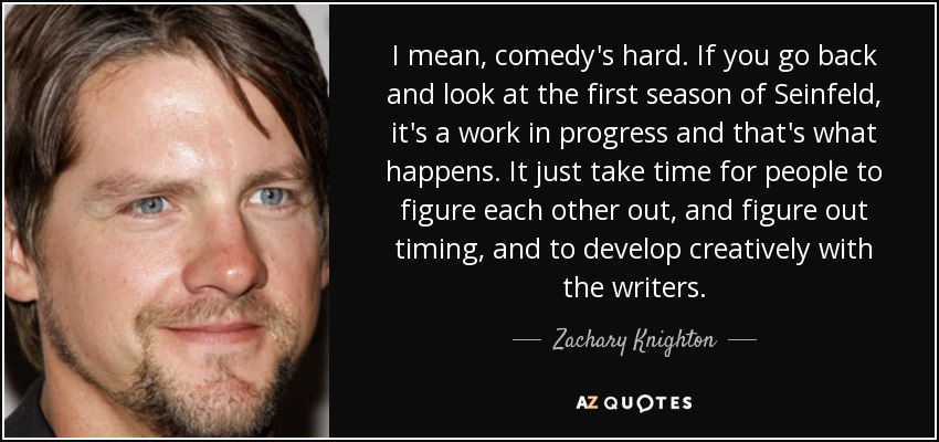I mean, comedy's hard. If you go back and look at the first season of Seinfeld, it's a work in progress and that's what happens. It just take time for people to figure each other out, and figure out timing, and to develop creatively with the writers. - Zachary Knighton