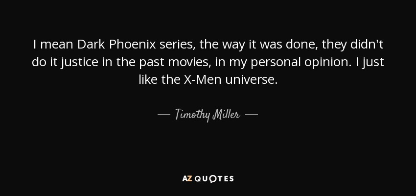 I mean Dark Phoenix series, the way it was done, they didn't do it justice in the past movies, in my personal opinion. I just like the X-Men universe. - Timothy Miller