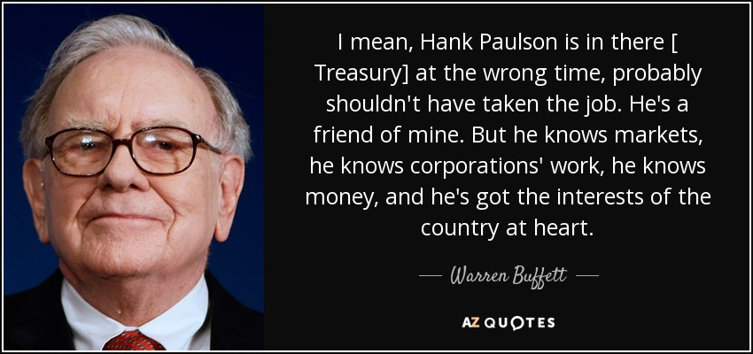 I mean, Hank Paulson is in there [ Treasury] at the wrong time, probably shouldn't have taken the job. He's a friend of mine. But he knows markets, he knows corporations' work, he knows money, and he's got the interests of the country at heart. - Warren Buffett