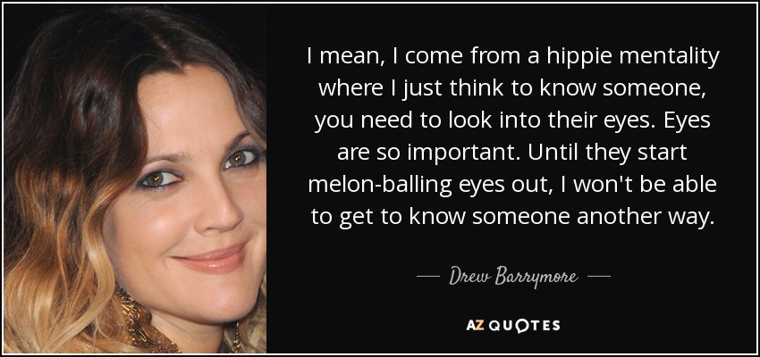 I mean, I come from a hippie mentality where I just think to know someone, you need to look into their eyes. Eyes are so important. Until they start melon-balling eyes out, I won't be able to get to know someone another way. - Drew Barrymore