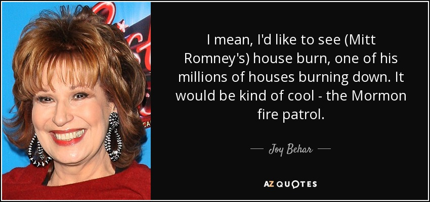 I mean, I'd like to see (Mitt Romney's) house burn, one of his millions of houses burning down. It would be kind of cool - the Mormon fire patrol. - Joy Behar