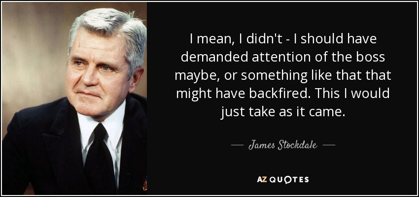 I mean, I didn't - I should have demanded attention of the boss maybe, or something like that that might have backfired. This I would just take as it came. - James Stockdale