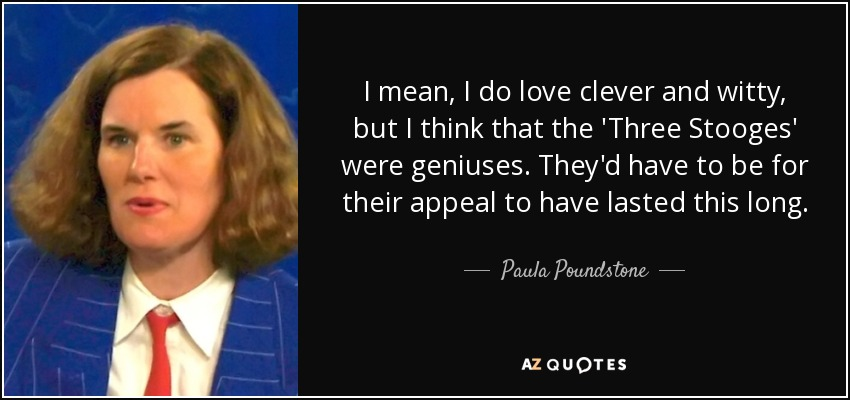 I mean, I do love clever and witty, but I think that the 'Three Stooges' were geniuses. They'd have to be for their appeal to have lasted this long. - Paula Poundstone