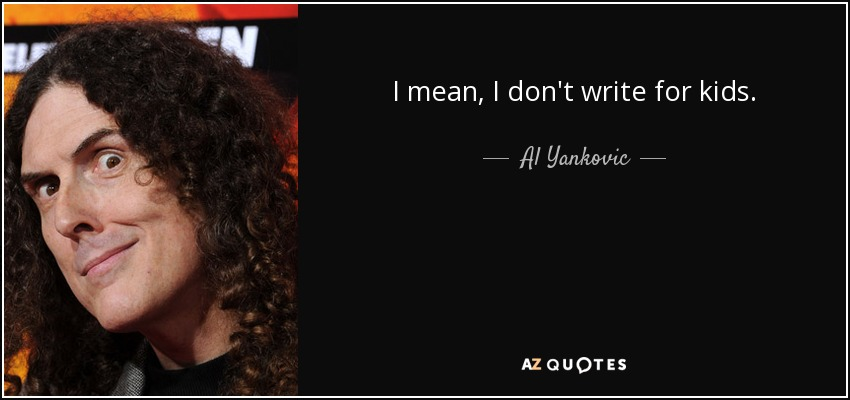 I mean, I don't write for kids. - Al Yankovic