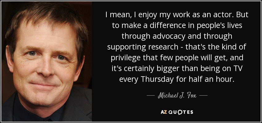 I mean, I enjoy my work as an actor. But to make a difference in people's lives through advocacy and through supporting research - that's the kind of privilege that few people will get, and it's certainly bigger than being on TV every Thursday for half an hour. - Michael J. Fox