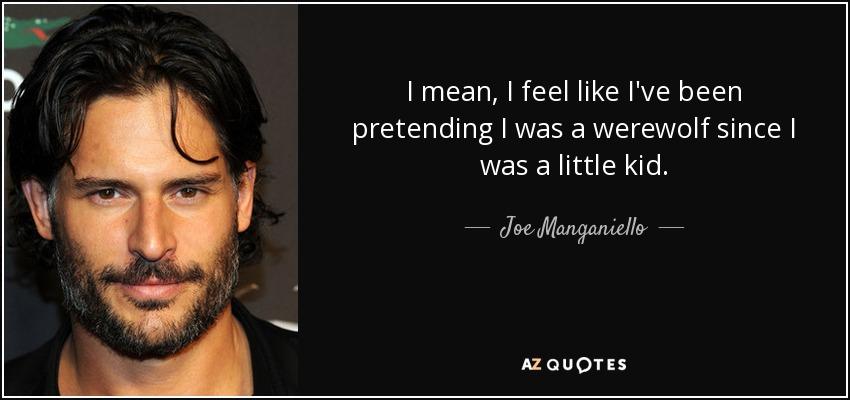 I mean, I feel like I've been pretending I was a werewolf since I was a little kid. - Joe Manganiello