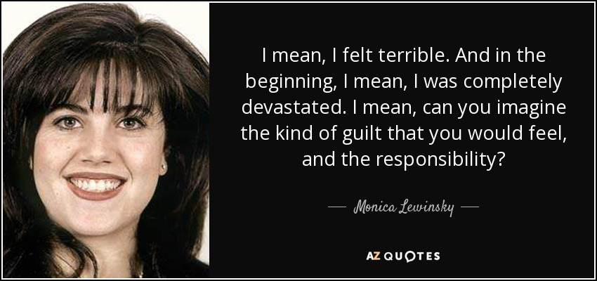 I mean, I felt terrible. And in the beginning, I mean, I was completely devastated. I mean, can you imagine the kind of guilt that you would feel, and the responsibility? - Monica Lewinsky