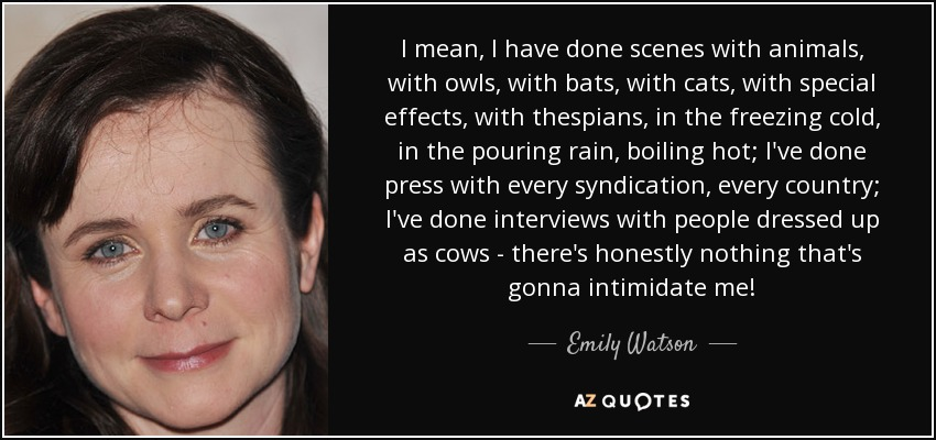 I mean, I have done scenes with animals, with owls, with bats, with cats, with special effects, with thespians, in the freezing cold, in the pouring rain, boiling hot; I've done press with every syndication, every country; I've done interviews with people dressed up as cows - there's honestly nothing that's gonna intimidate me! - Emily Watson
