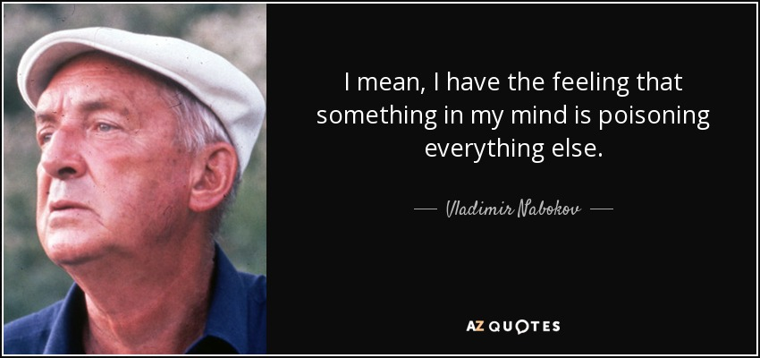 I mean, I have the feeling that something in my mind is poisoning everything else. - Vladimir Nabokov