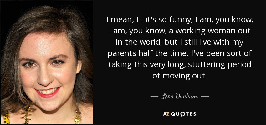 I mean, I - it's so funny, I am, you know, I am, you know, a working woman out in the world, but I still live with my parents half the time. I've been sort of taking this very long, stuttering period of moving out. - Lena Dunham