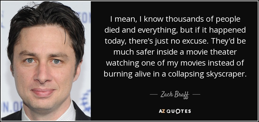 I mean, I know thousands of people died and everything, but if it happened today, there's just no excuse. They'd be much safer inside a movie theater watching one of my movies instead of burning alive in a collapsing skyscraper. - Zach Braff