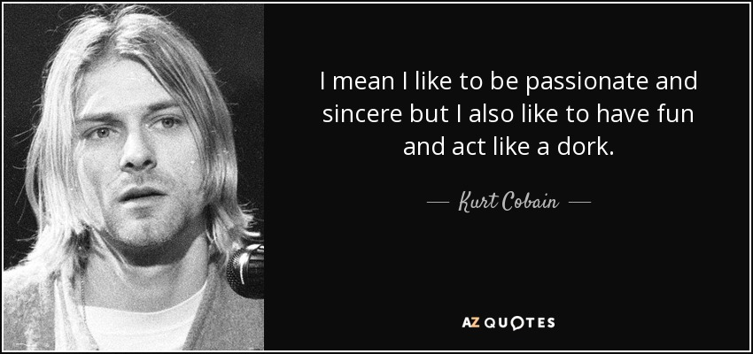 I mean I like to be passionate and sincere but I also like to have fun and act like a dork. Geeks unite. - Kurt Cobain